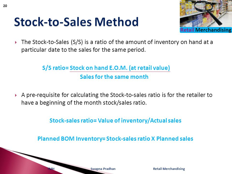 Retail Merchandising  The Stock-to-Sales (S/S) is a ratio of the amount of inventory on hand at a particular date to the sales for the same period. S