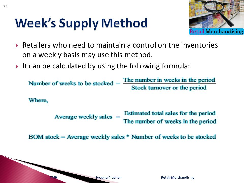Retail Merchandising  Retailers who need to maintain a control on the inventories on a weekly basis may use this method.  It can be calculated by us