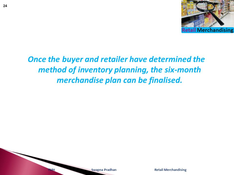 Retail Merchandising Once the buyer and retailer have determined the method of inventory planning, the six-month merchandise plan can be finalised. TM