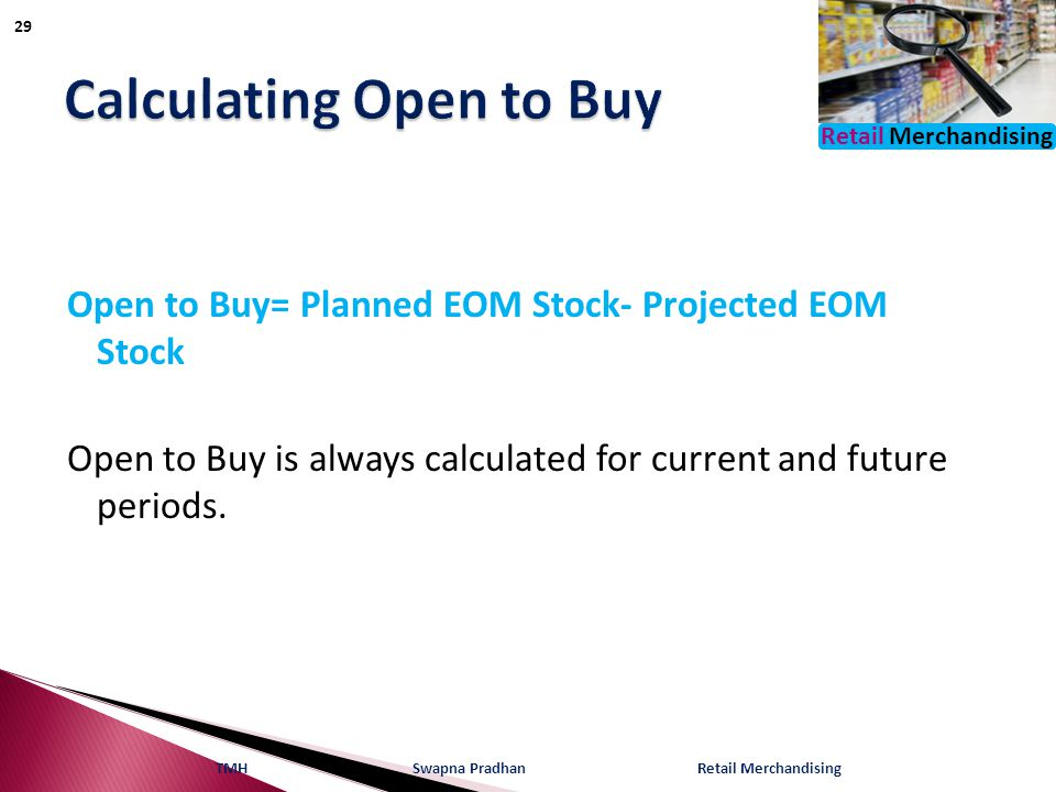 Retail Merchandising Open to Buy= Planned EOM Stock- Projected EOM Stock Open to Buy is always calculated for current and future periods.
