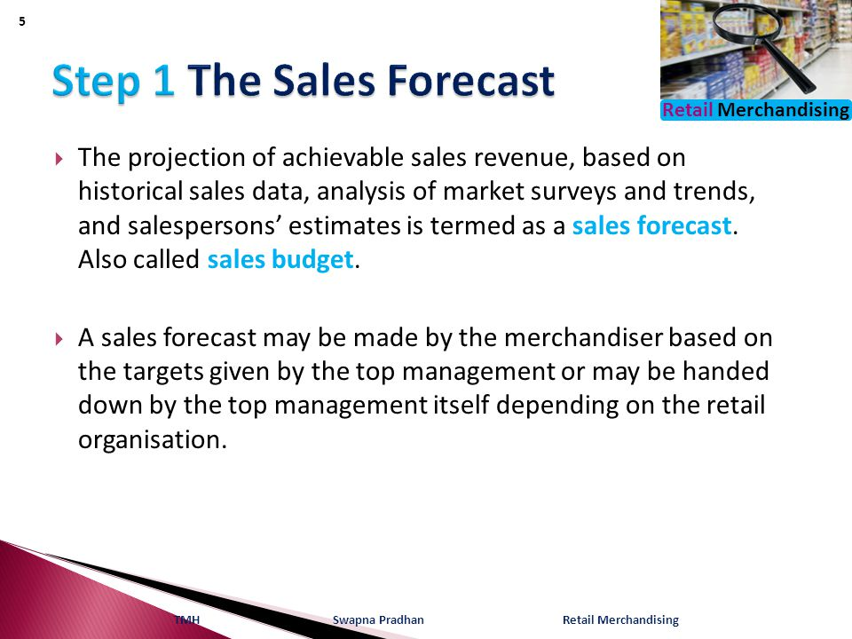 Retail Merchandising  The projection of achievable sales revenue, based on historical sales data, analysis of market surveys and trends, and salespersons' estimates is termed as a sales forecast.
