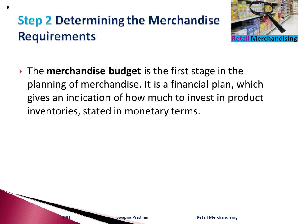 Retail Merchandising  The merchandise budget is the first stage in the planning of merchandise. It is a financial plan, which gives an indication of