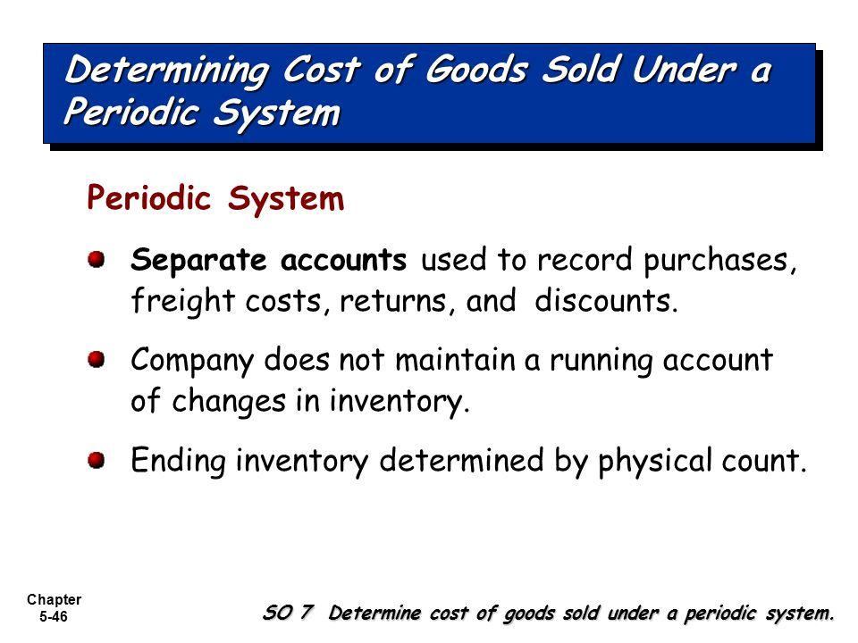 Chapter 5-46 Periodic System Separate accounts used to record purchases, freight costs, returns, and discounts. Company does not maintain a running ac