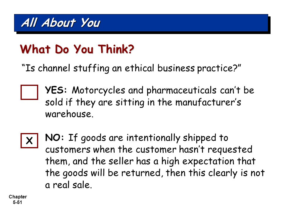 "Chapter 5-51 What Do You Think? ""Is channel stuffing an ethical business practice?"" All About You YES: Motorcycles and pharmaceuticals can't be sold i"