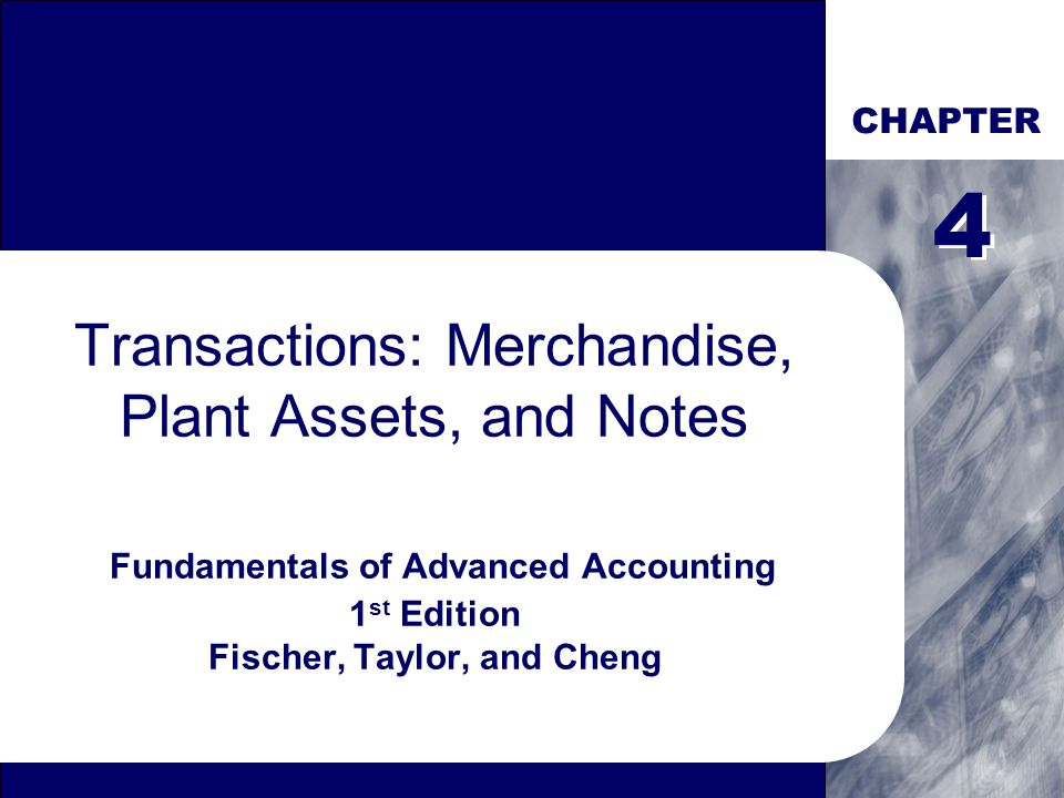 CHAPTER Transactions: Merchandise, Plant Assets, and Notes Fundamentals of Advanced Accounting 1 st Edition Fischer, Taylor, and Cheng 4 4