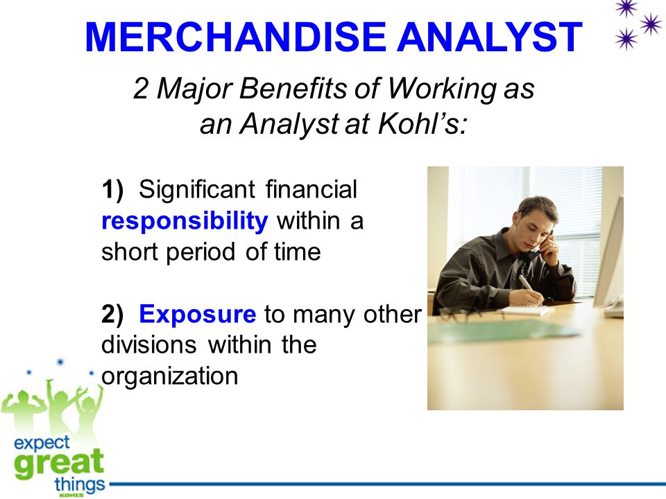 MERCHANDISE ANALYST 2 Major Benefits of Working as an Analyst at Kohl's: 1) Significant financial responsibility within a short period of time 2) Exposure to many other divisions within the organization