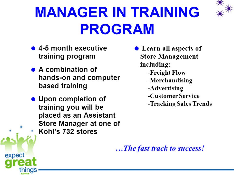 MANAGER IN TRAINING PROGRAM  4-5 month executive training program  A combination of hands-on and computer based training  Upon completion of training you will be placed as an Assistant Store Manager at one of Kohl's 732 stores   Learn all aspects of Store Management including: -Freight Flow -Merchandising -Advertising -Customer Service -Tracking Sales Trends …The fast track to success!