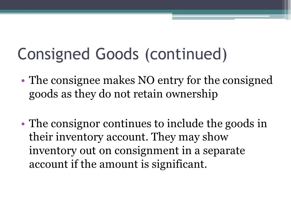 Consigned Goods (continued) The consignee makes NO entry for the consigned goods as they do not retain ownership The consignor continues to include the goods in their inventory account.