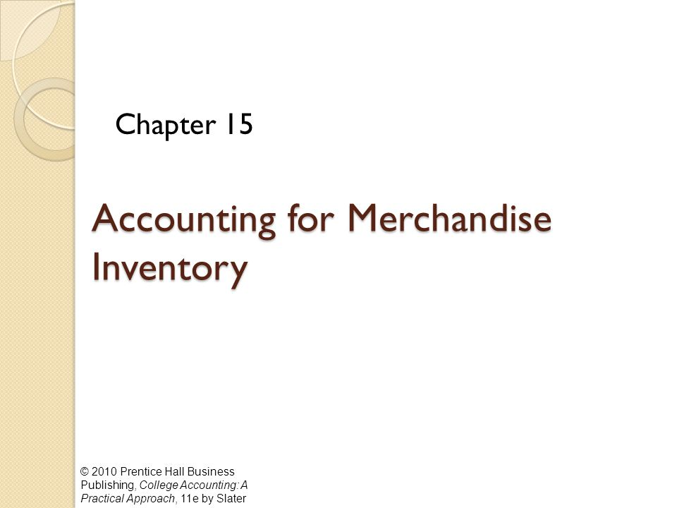 © 2010 Prentice Hall Business Publishing, College Accounting: A Practical Approach, 11e by Slater Accounting for Merchandise Inventory Chapter 15