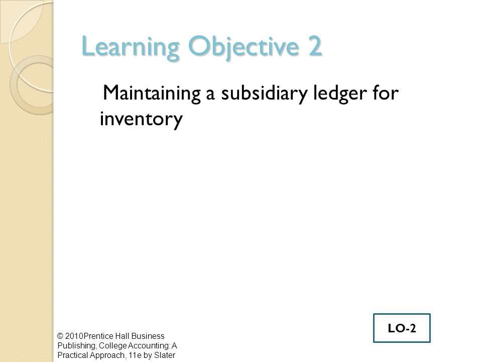 Learning Objective 2 Maintaining a subsidiary ledger for inventory © 2010Prentice Hall Business Publishing, College Accounting: A Practical Approach,
