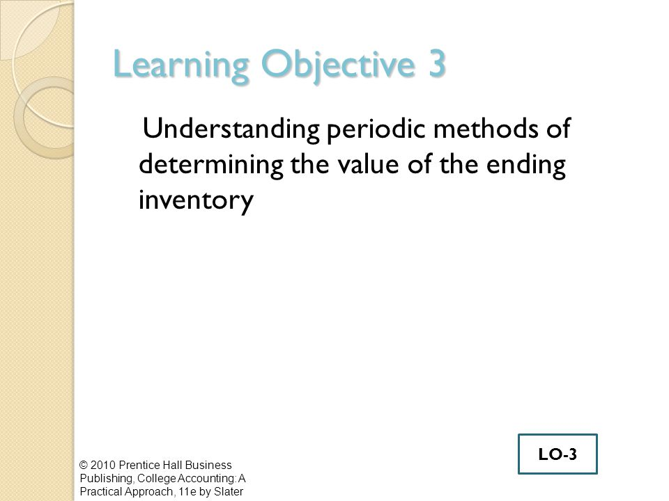 Learning Objective 3 Understanding periodic methods of determining the value of the ending inventory © 2010 Prentice Hall Business Publishing, College