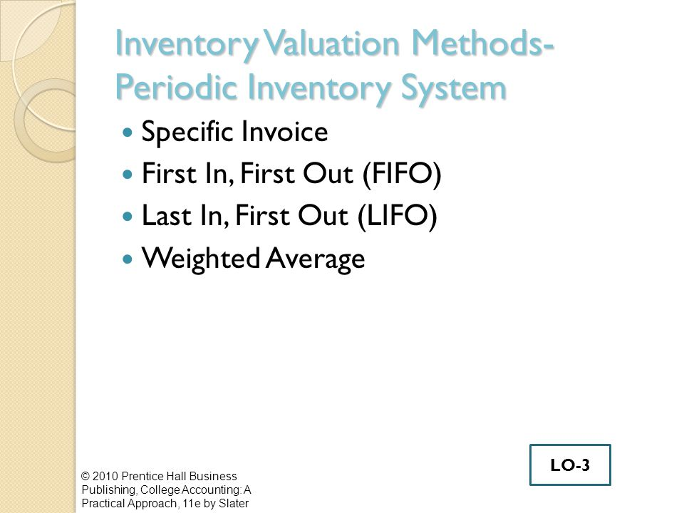 Inventory Valuation Methods- Periodic Inventory System Specific Invoice First In, First Out (FIFO) Last In, First Out (LIFO) Weighted Average © 2010 P