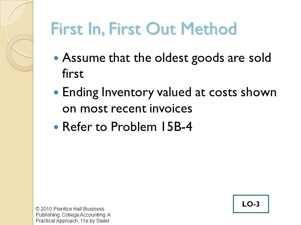 First In, First Out Method Assume that the oldest goods are sold first Ending Inventory valued at costs shown on most recent invoices Refer to Problem