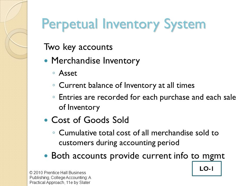 Gross Profit Method Helps prepare financial statements Must know ◦ Average gross profit rate ◦ Net Sales, beginning Inventory, net purchases © 2010 Prentice Hall Business Publishing, College Accounting: A Practical Approach, 11e by Slater LO-4