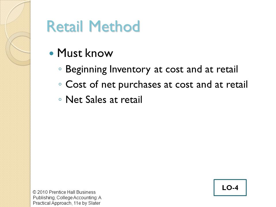 Retail Method Must know ◦ Beginning Inventory at cost and at retail ◦ Cost of net purchases at cost and at retail ◦ Net Sales at retail © 2010 Prentic