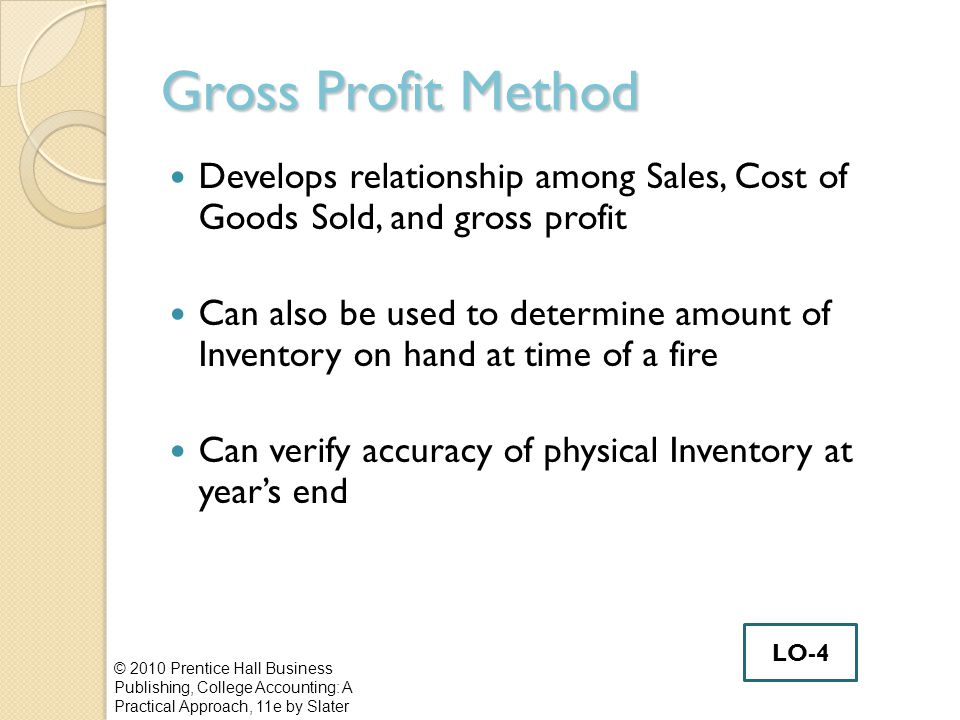 Gross Profit Method Develops relationship among Sales, Cost of Goods Sold, and gross profit Can also be used to determine amount of Inventory on hand