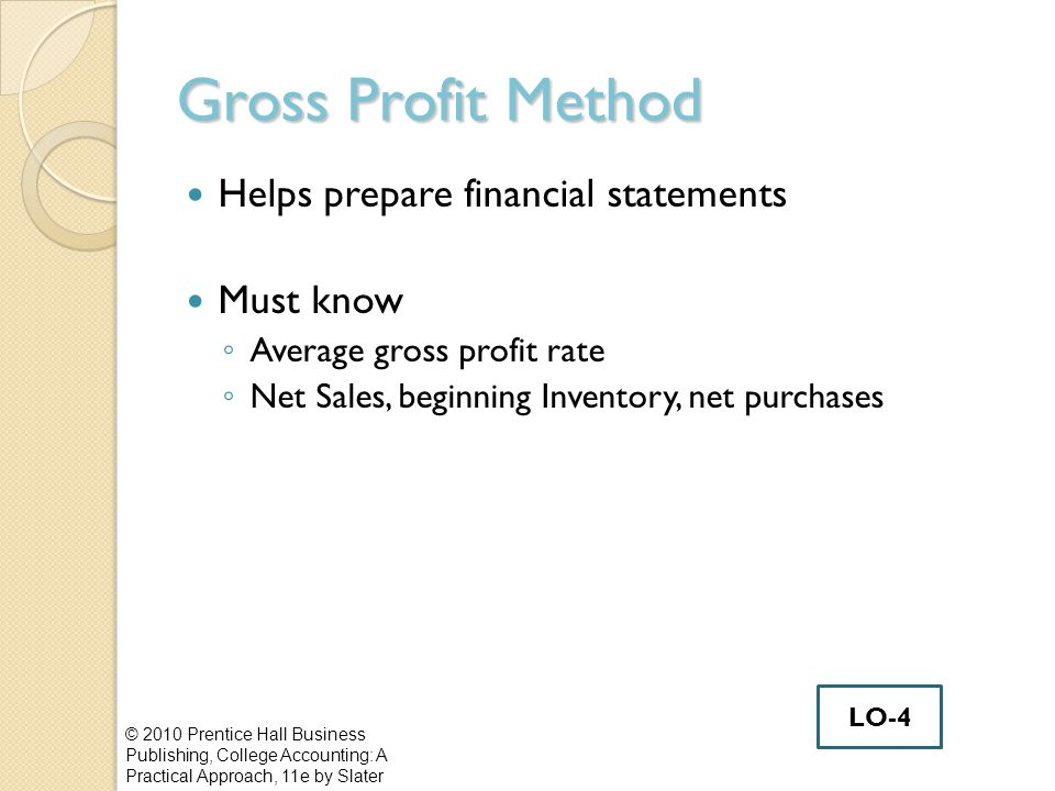 Gross Profit Method Helps prepare financial statements Must know ◦ Average gross profit rate ◦ Net Sales, beginning Inventory, net purchases © 2010 Pr