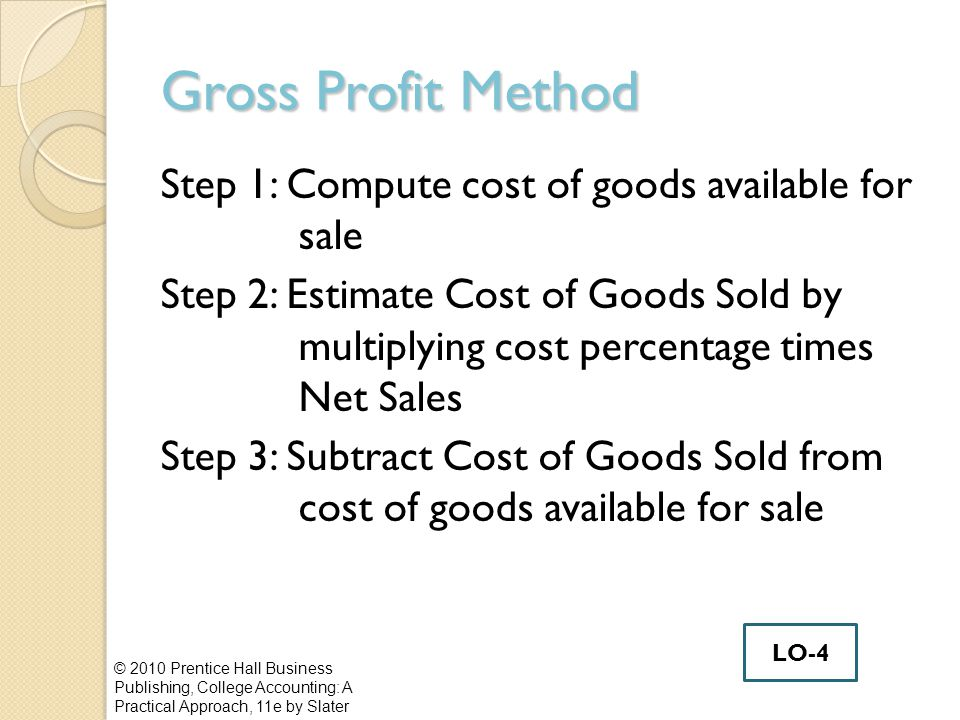 Gross Profit Method Step 1: Compute cost of goods available for sale Step 2: Estimate Cost of Goods Sold by multiplying cost percentage times Net Sale
