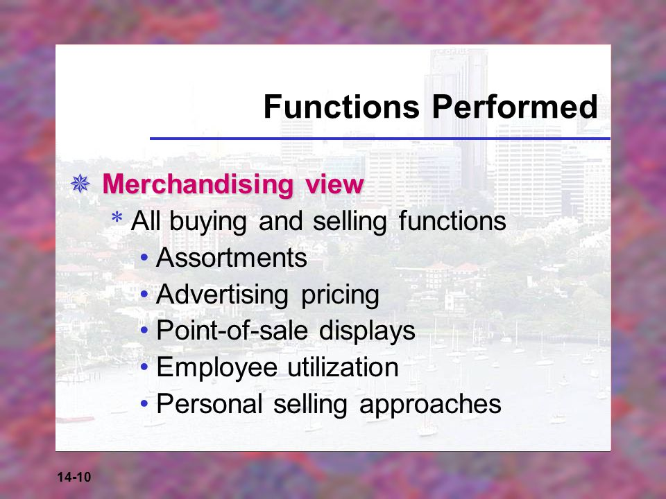 14-10 Functions Performed  Merchandising view * All buying and selling functions Assortments Advertising pricing Point-of-sale displays Employee utilization Personal selling approaches