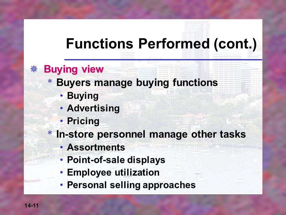 14-11 Functions Performed (cont.)  Buying view * Buyers manage buying functions Buying Advertising Pricing * In-store personnel manage other tasks Assortments Point-of-sale displays Employee utilization Personal selling approaches