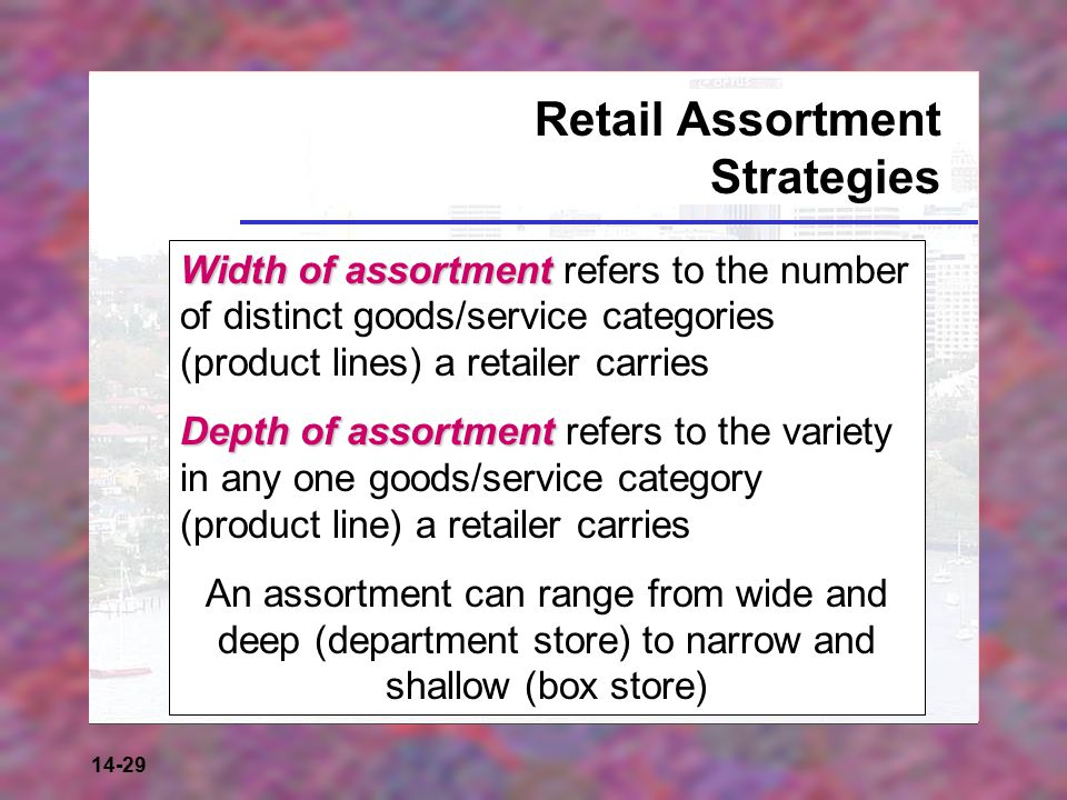 14-29 Retail Assortment Strategies Width of assortment Width of assortment refers to the number of distinct goods/service categories (product lines) a retailer carries Depth of assortment Depth of assortment refers to the variety in any one goods/service category (product line) a retailer carries An assortment can range from wide and deep (department store) to narrow and shallow (box store)