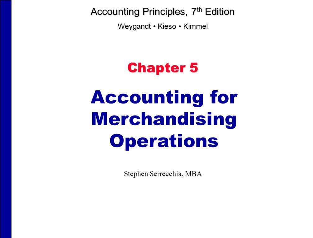 Chapter 5 Accounting for Merchandising Operations Stephen Serrecchia, MBA Accounting Principles, 7 th Edition Weygandt Kieso Kimmel