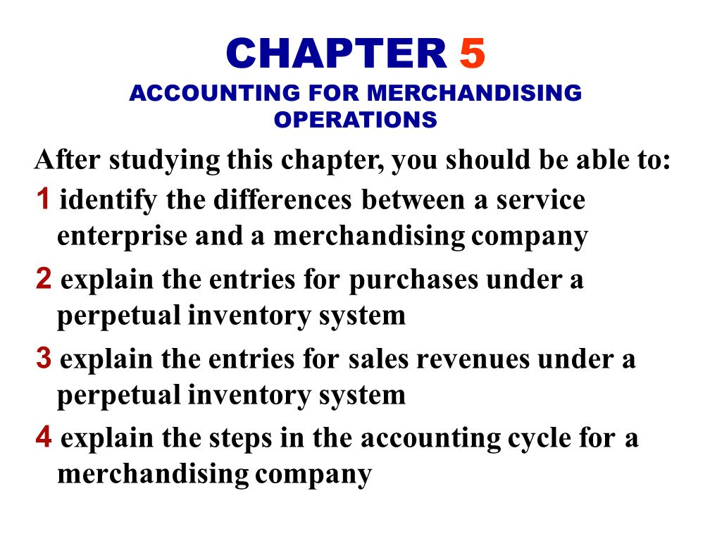After studying this chapter, you should be able to: 1 identify the differences between a service enterprise and a merchandising company 2 explain the entries for purchases under a perpetual inventory system 3 explain the entries for sales revenues under a perpetual inventory system 4 explain the steps in the accounting cycle for a merchandising company CHAPTER 5 ACCOUNTING FOR MERCHANDISING OPERATIONS