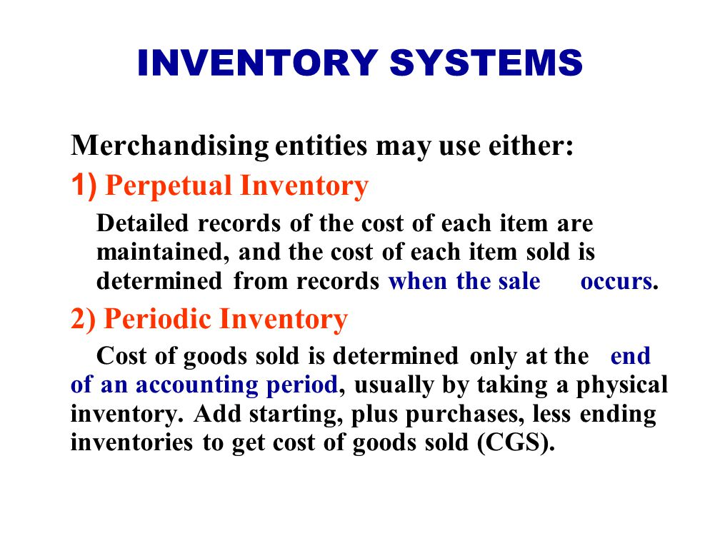 INVENTORY SYSTEMS Merchandising entities may use either: 1) Perpetual Inventory Detailed records of the cost of each item are maintained, and the cost of each item sold is determined from records when the sale occurs.
