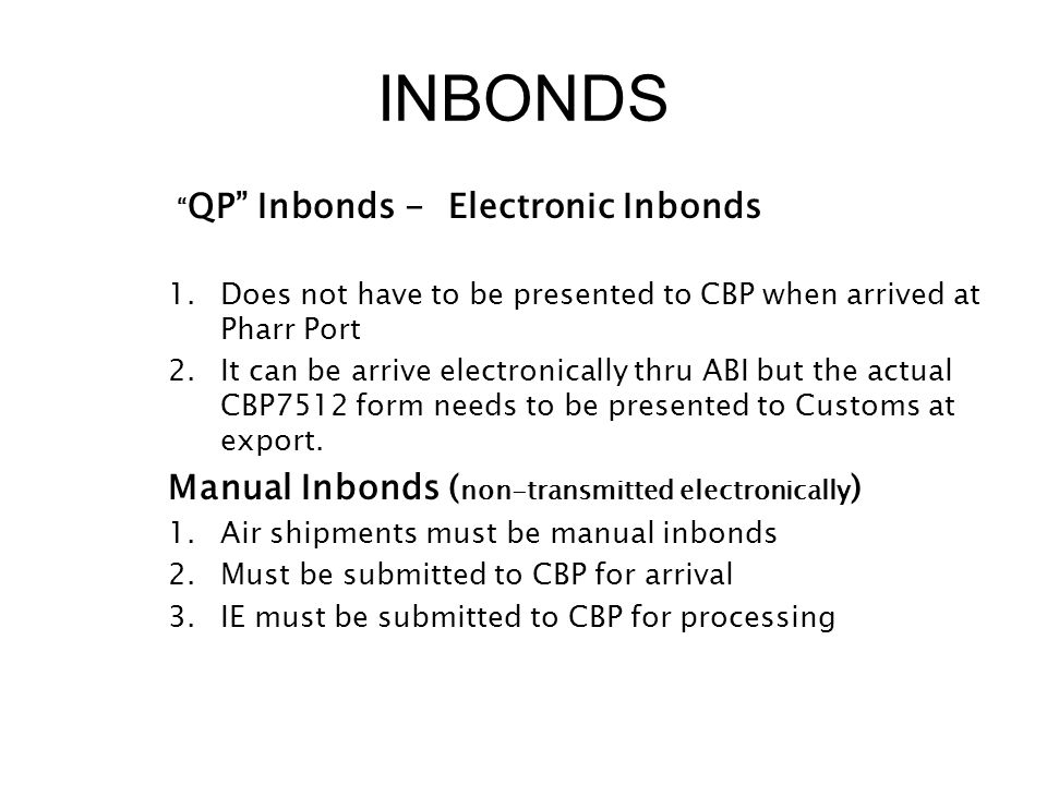"INBONDS "" QP"" Inbonds - Electronic Inbonds 1.Does not have to be presented to CBP when arrived at Pharr Port 2.It can be arrive electronically thru AB"