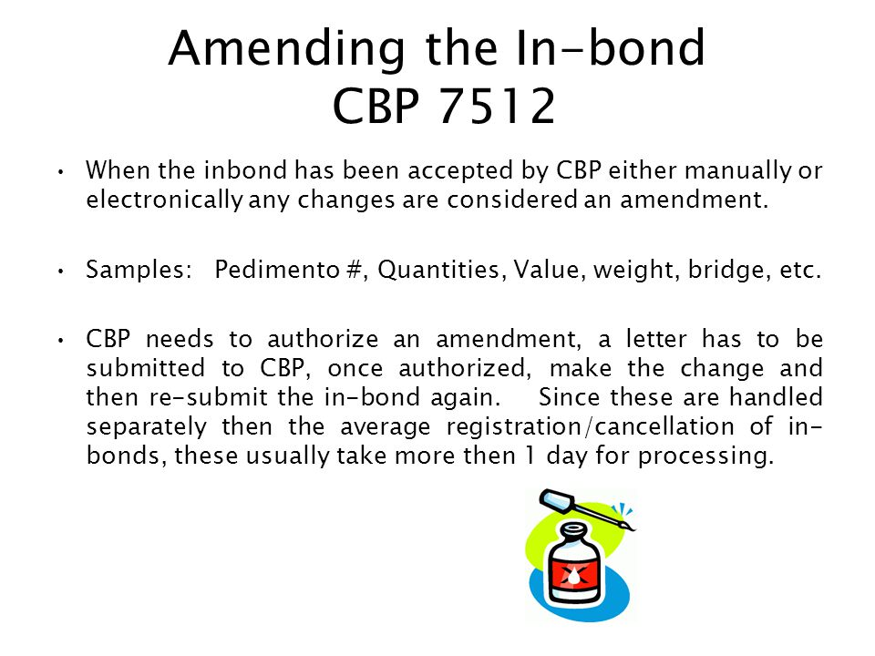 Amending the In-bond CBP 7512 When the inbond has been accepted by CBP either manually or electronically any changes are considered an amendment. Samp