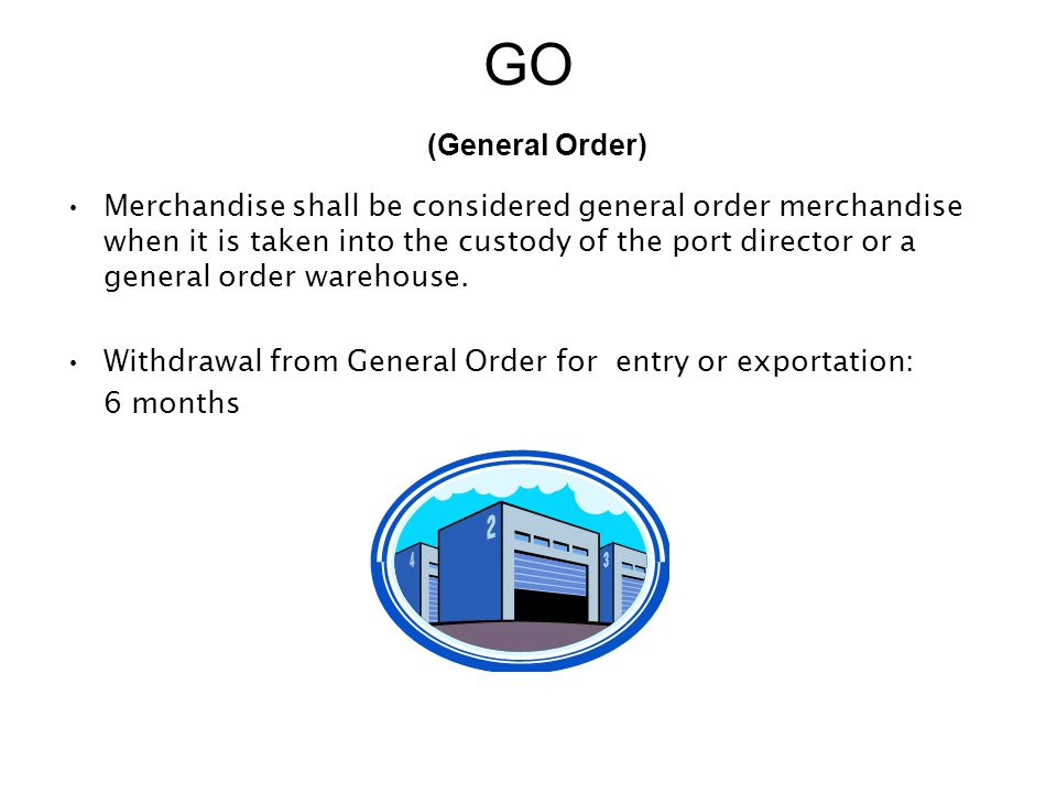 GO (General Order) Merchandise shall be considered general order merchandise when it is taken into the custody of the port director or a general order