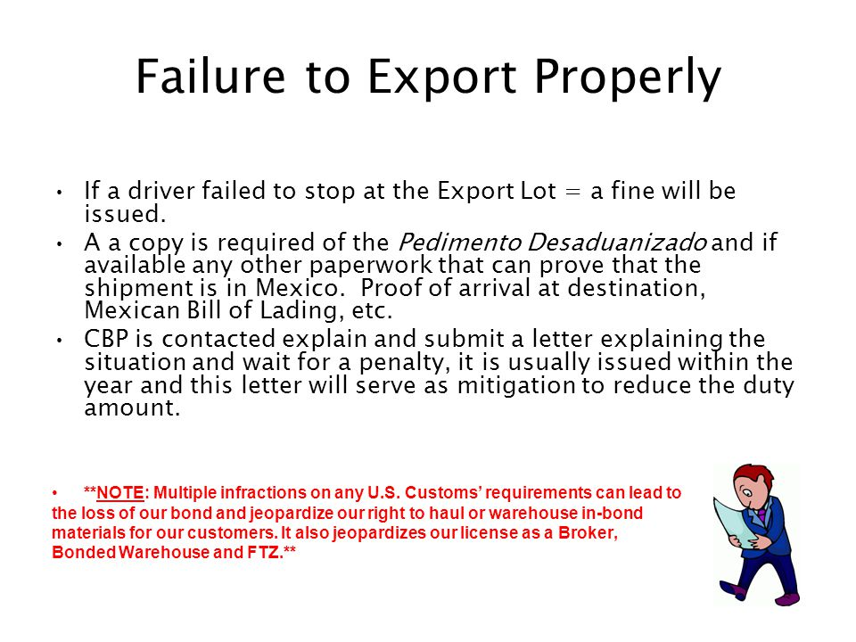 Failure to Export Properly If a driver failed to stop at the Export Lot = a fine will be issued. A a copy is required of the Pedimento Desaduanizado a