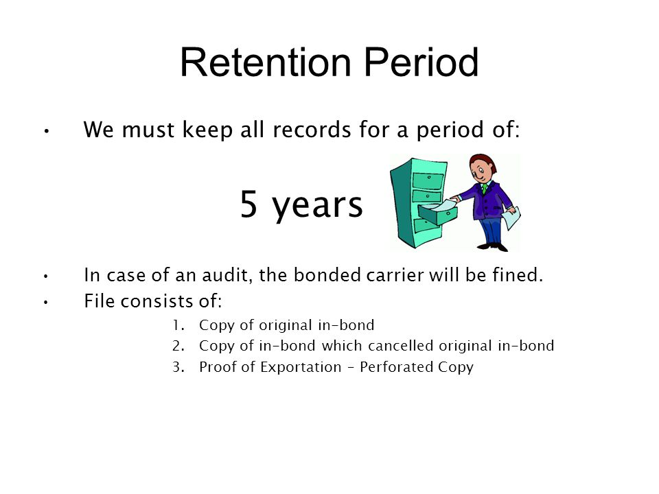 Retention Period We must keep all records for a period of: 5 years In case of an audit, the bonded carrier will be fined. File consists of: 1.Copy of