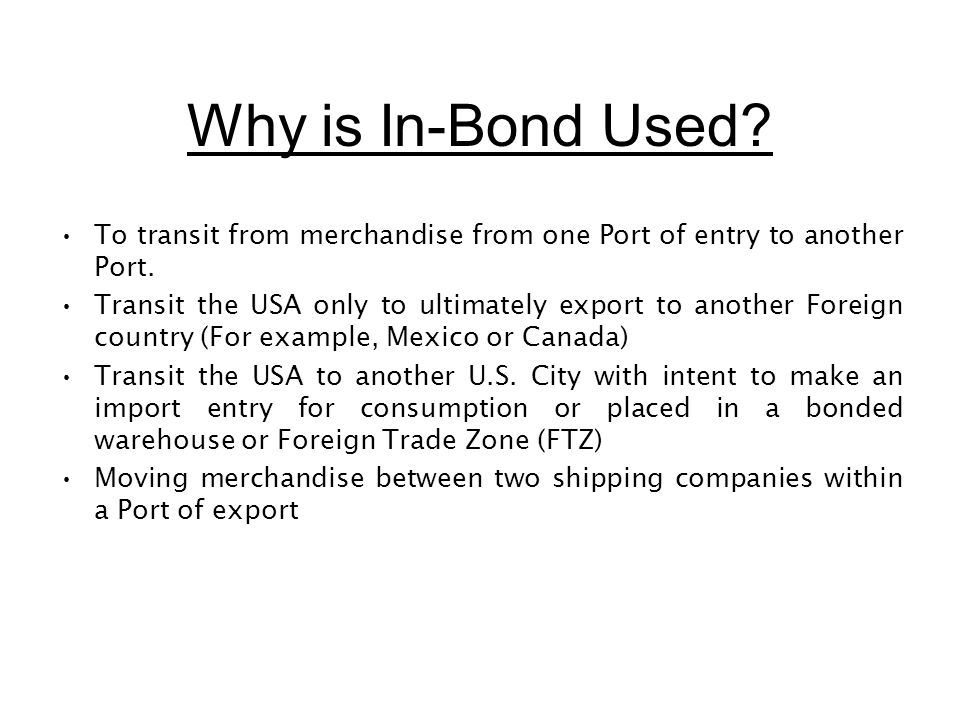 Why is In-Bond Used? To transit from merchandise from one Port of entry to another Port. Transit the USA only to ultimately export to another Foreign