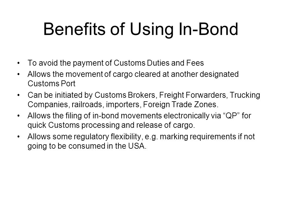 Benefits of Using In-Bond To avoid the payment of Customs Duties and Fees Allows the movement of cargo cleared at another designated Customs Port Can