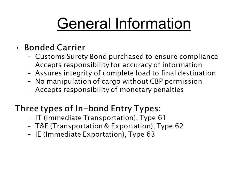 General Information Bonded Carrier –Customs Surety Bond purchased to ensure compliance –Accepts responsibility for accuracy of information –Assures in