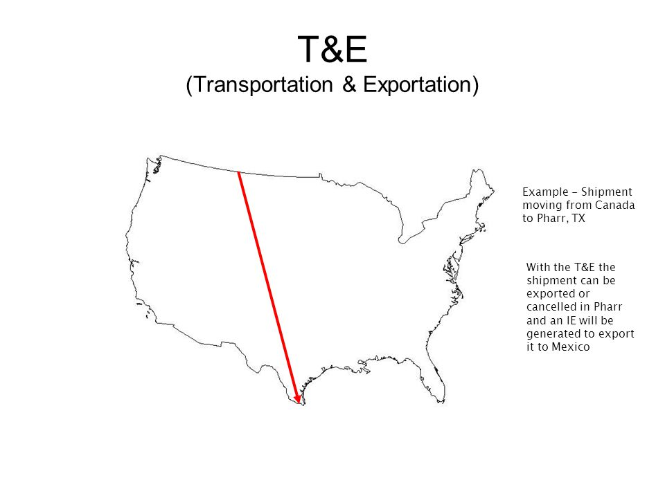 T&E (Transportation & Exportation) Example - Shipment moving from Canada to Pharr, TX With the T&E the shipment can be exported or cancelled in Pharr