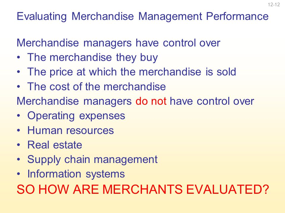 12-12 Evaluating Merchandise Management Performance Merchandise managers have control over The merchandise they buy The price at which the merchandise