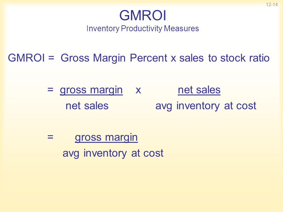 12-14 GMROI Inventory Productivity Measures GMROI = Gross Margin Percent x sales to stock ratio = gross margin x net sales net sales avg inventory at