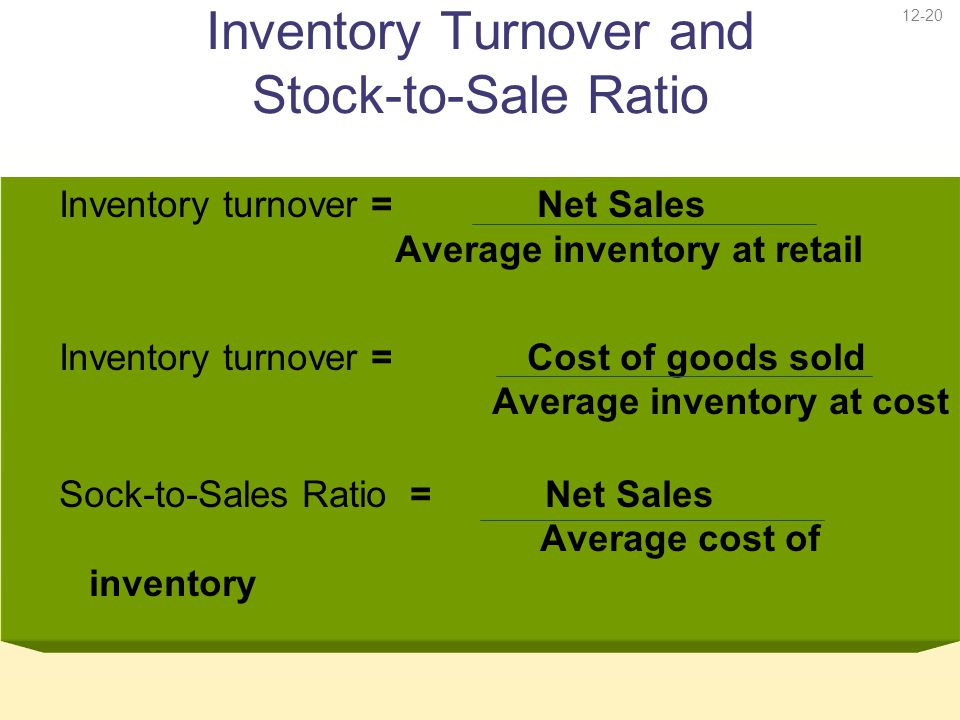 12-20 Inventory Turnover and Stock-to-Sale Ratio Inventory turnover = Net Sales Average inventory at retail Inventory turnover = Cost of goods sold Av