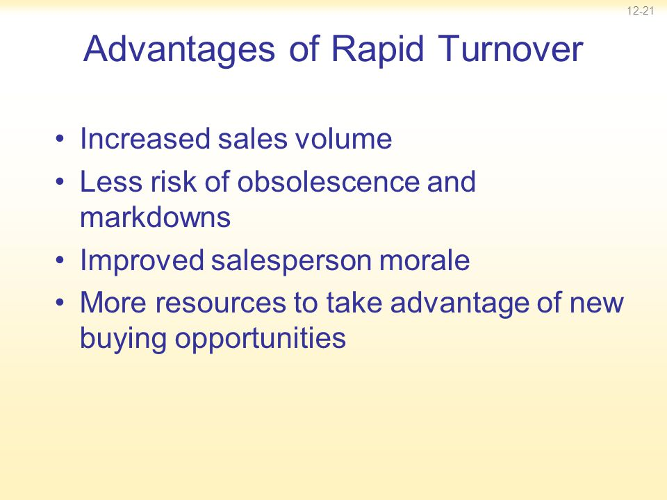 12-21 Advantages of Rapid Turnover Increased sales volume Less risk of obsolescence and markdowns Improved salesperson morale More resources to take a