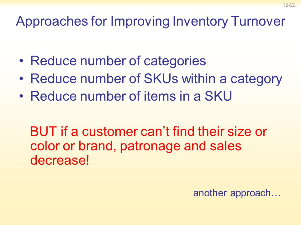 12-22 Approaches for Improving Inventory Turnover Reduce number of categories Reduce number of SKUs within a category Reduce number of items in a SKU