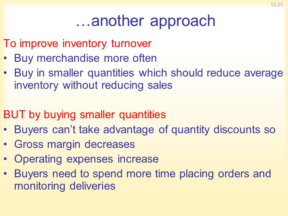 12-23 …another approach To improve inventory turnover Buy merchandise more often Buy in smaller quantities which should reduce average inventory witho