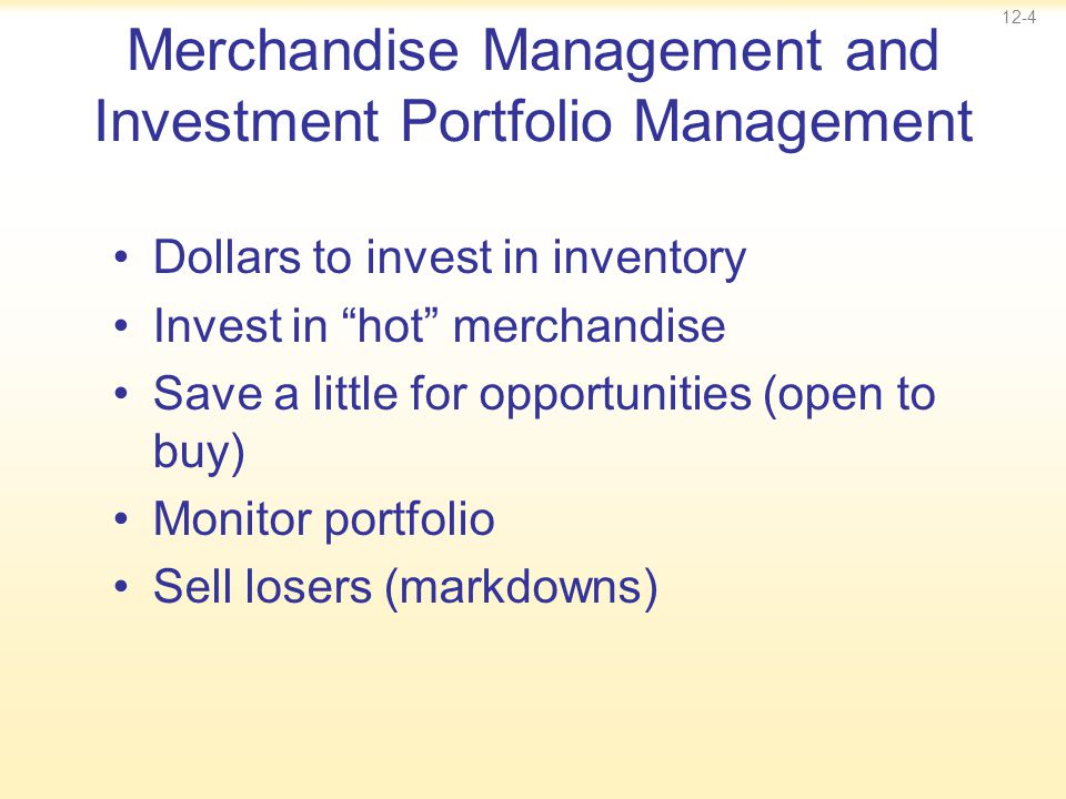 "12-4 Merchandise Management and Investment Portfolio Management Dollars to invest in inventory Invest in ""hot"" merchandise Save a little for opportuni"