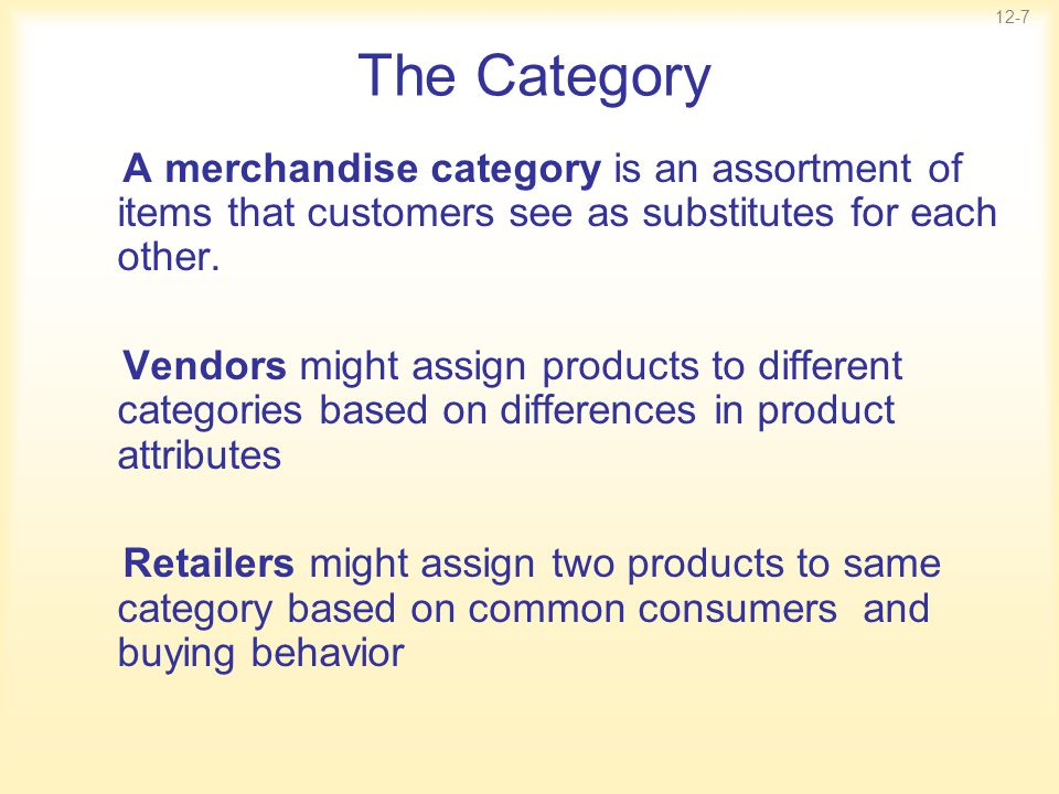 12-7 The Category A merchandise category is an assortment of items that customers see as substitutes for each other. Vendors might assign products to