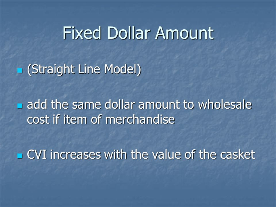 Fixed Dollar Amount (Straight Line Model) (Straight Line Model) add the same dollar amount to wholesale cost if item of merchandise add the same dollar amount to wholesale cost if item of merchandise CVI increases with the value of the casket CVI increases with the value of the casket