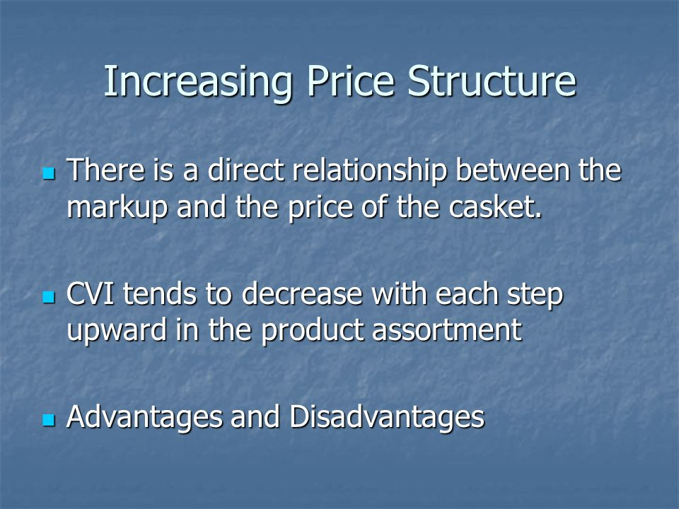 Increasing Price Structure There is a direct relationship between the markup and the price of the casket.