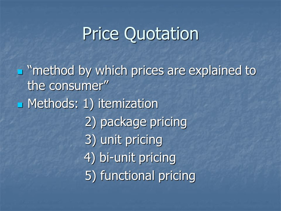 Price Quotation method by which prices are explained to the consumer method by which prices are explained to the consumer Methods: 1) itemization Methods: 1) itemization 2) package pricing 2) package pricing 3) unit pricing 3) unit pricing 4) bi-unit pricing 4) bi-unit pricing 5) functional pricing 5) functional pricing