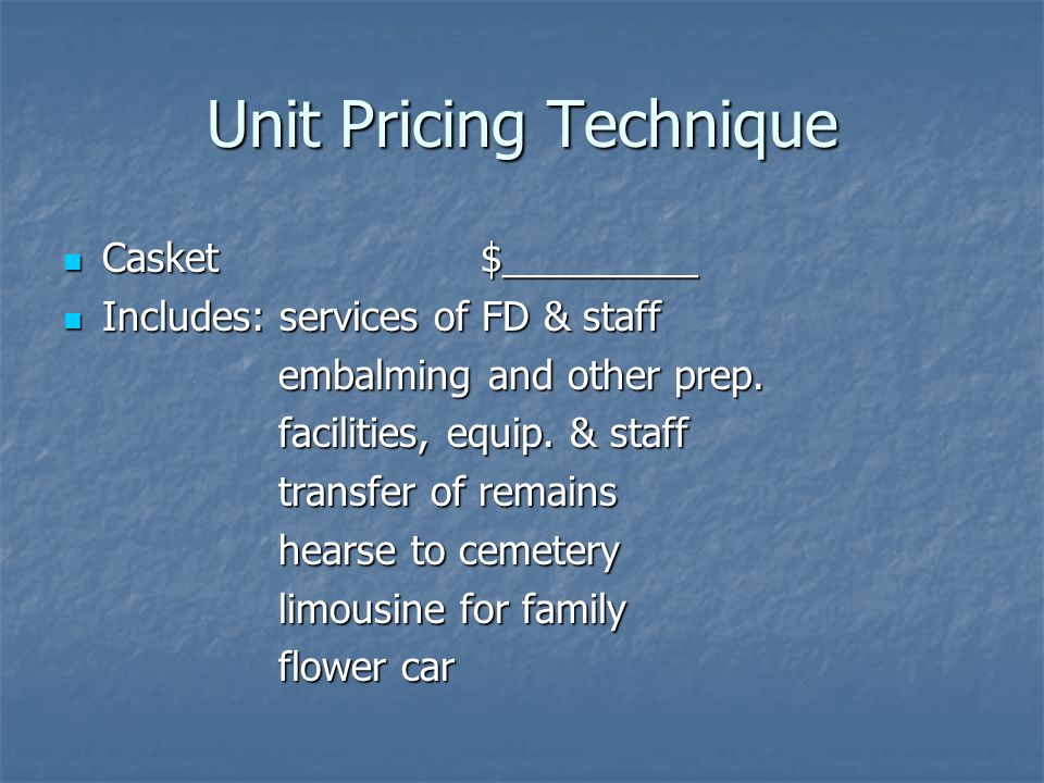 Unit Pricing Technique Casket$_________ Casket$_________ Includes: services of FD & staff Includes: services of FD & staff embalming and other prep.