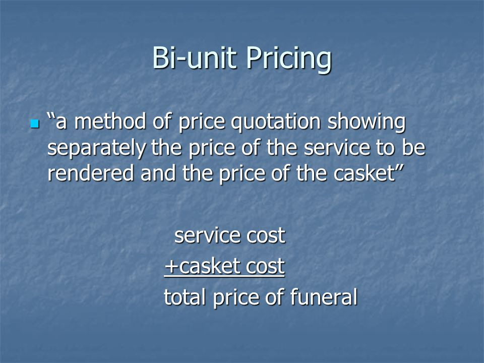 Bi-unit Pricing a method of price quotation showing separately the price of the service to be rendered and the price of the casket a method of price quotation showing separately the price of the service to be rendered and the price of the casket service cost +casket cost +casket cost total price of funeral total price of funeral